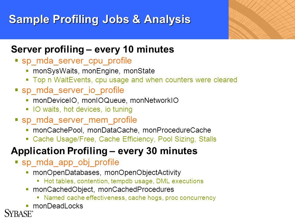 Sample Profiling Jobs & Analysis Server profiling – every 10 minutes sp_mda_server_cpu_profile monSysWaits, monEngine, monState Top n WaitEvents, cpu
