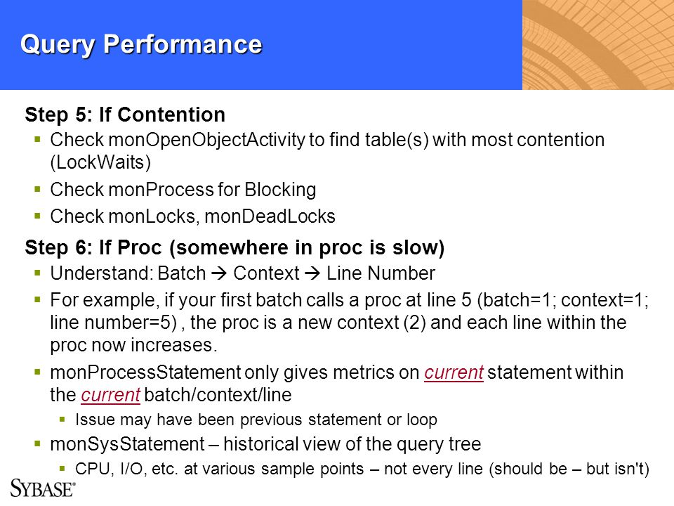 Query Performance Step 5: If Contention Check monOpenObjectActivity to find table(s) with most contention (LockWaits) Check monProcess for Blocking Ch