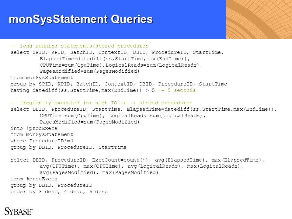 monSysStatement Queries -- long running statements/stored procedures select SPID, KPID, BatchID, ContextID, DBID, ProcedureID, StartTime, ElapsedTime=