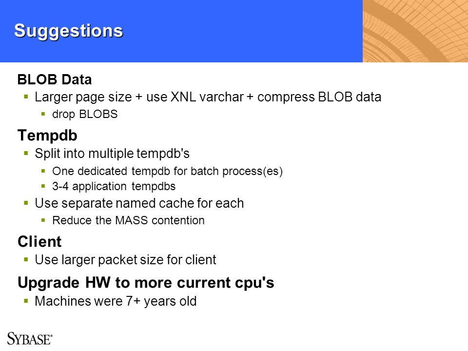 Suggestions BLOB Data Larger page size + use XNL varchar + compress BLOB data drop BLOBS Tempdb Split into multiple tempdb's One dedicated tempdb for