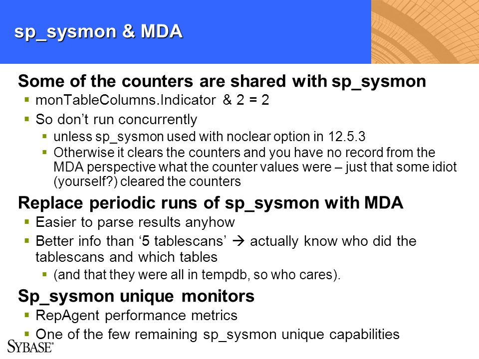 sp_sysmon & MDA Some of the counters are shared with sp_sysmon monTableColumns.Indicator & 2 = 2 So dont run concurrently unless sp_sysmon used with n