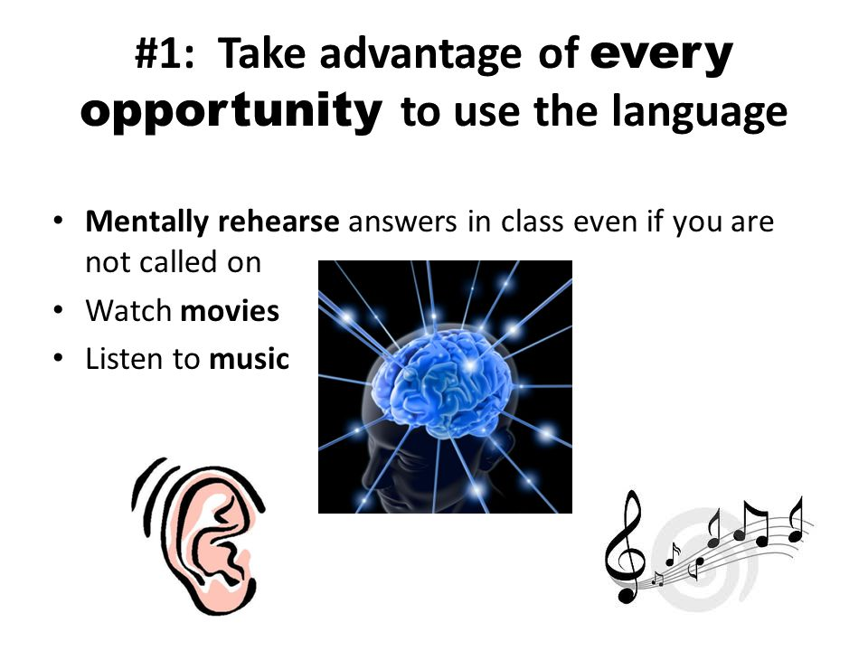 #1: Take advantage of every opportunity to use the language Mentally rehearse answers in class even if you are not called on Watch movies Listen to music