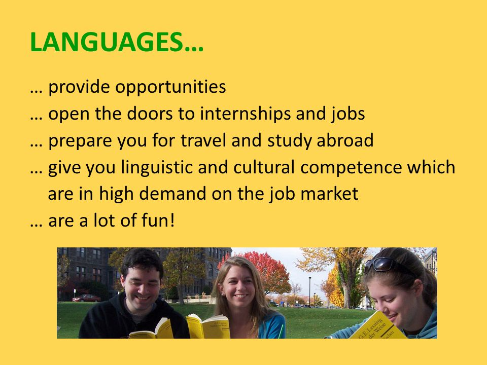 LANGUAGES… … provide opportunities … open the doors to internships and jobs … prepare you for travel and study abroad … give you linguistic and cultural competence which are in high demand on the job market … are a lot of fun!