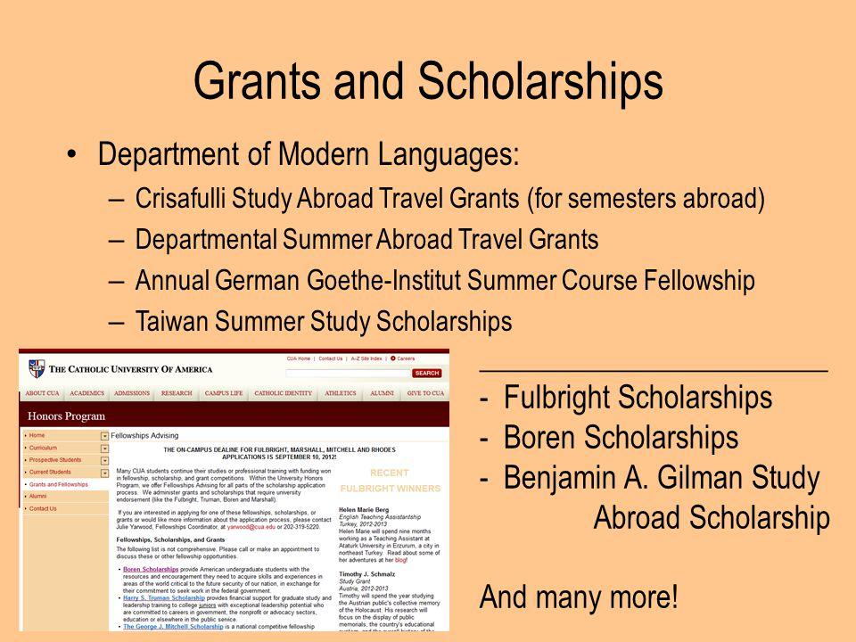 Grants and Scholarships Department of Modern Languages: – Crisafulli Study Abroad Travel Grants (for semesters abroad) – Departmental Summer Abroad Travel Grants – Annual German Goethe-Institut Summer Course Fellowship – Taiwan Summer Study Scholarships _______________________ - Fulbright Scholarships - Boren Scholarships - Benjamin A.