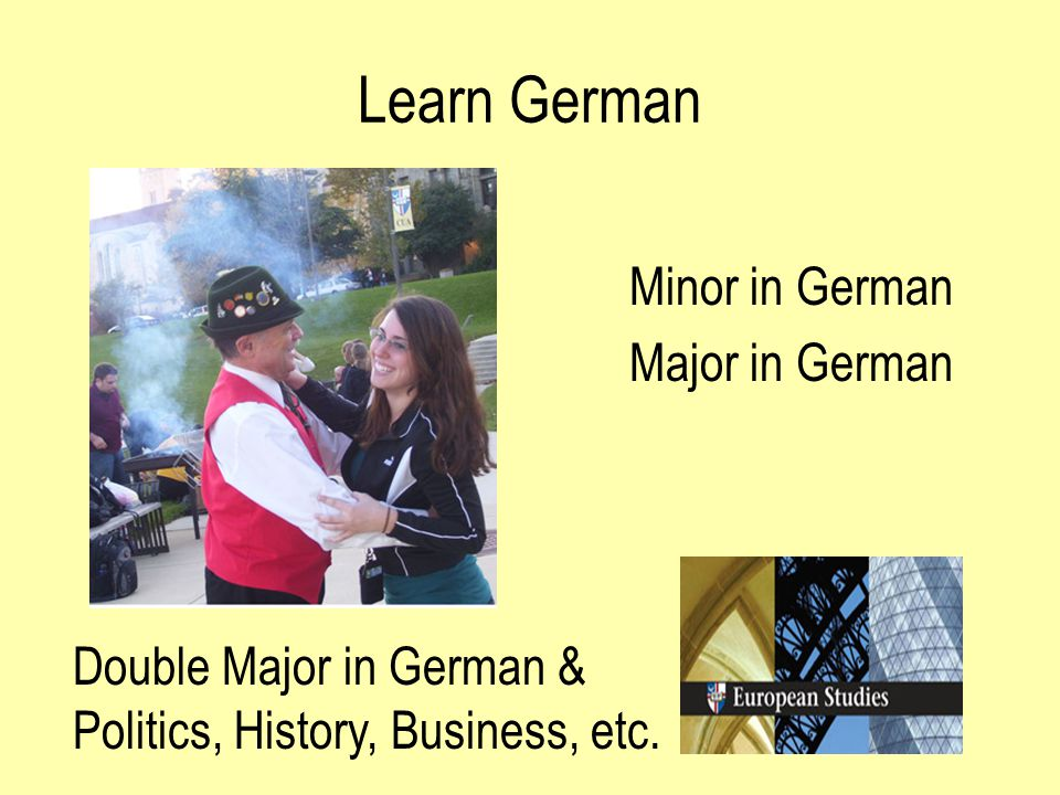 Learn German Minor in German Major in German Double Major in German & Politics, History, Business, etc.
