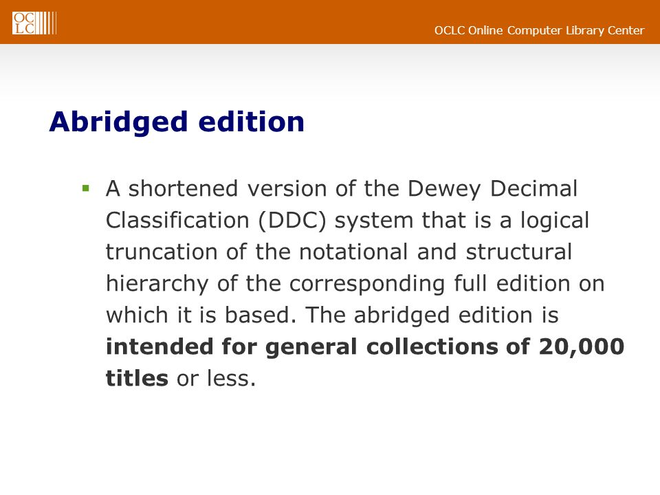 OCLC Online Computer Library Center Abridged edition A shortened version of the Dewey Decimal Classification (DDC) system that is a logical truncation of the notational and structural hierarchy of the corresponding full edition on which it is based.