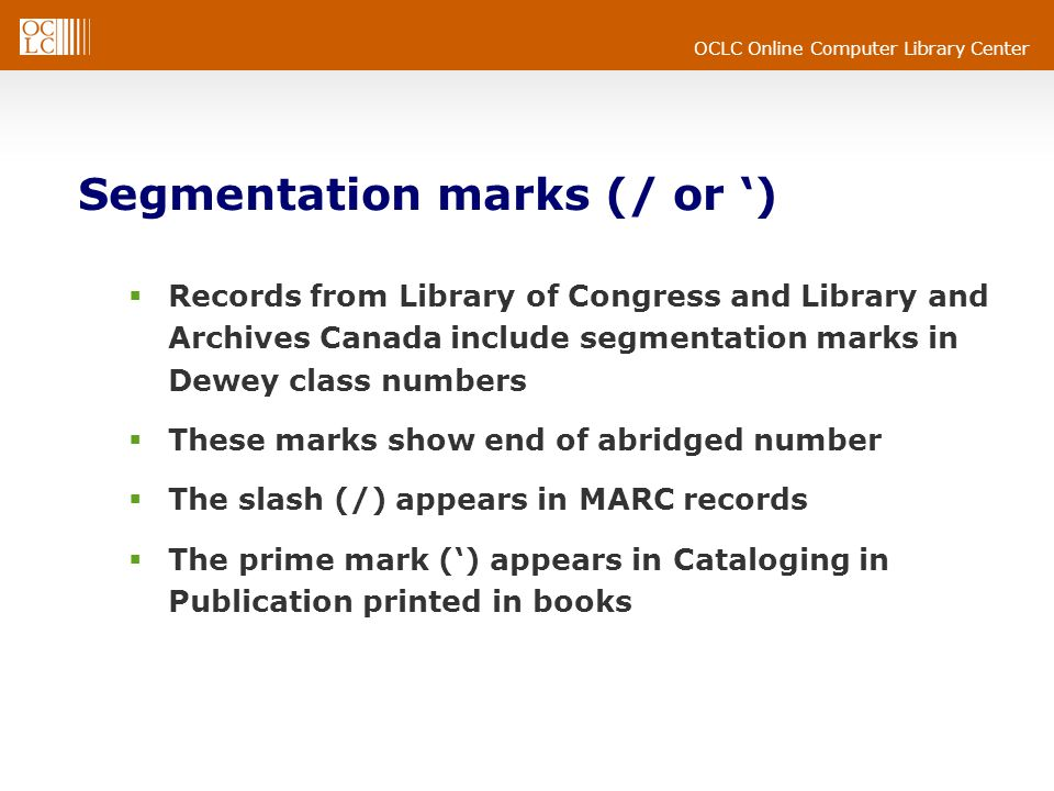 OCLC Online Computer Library Center Segmentation marks (/ or ) Records from Library of Congress and Library and Archives Canada include segmentation marks in Dewey class numbers These marks show end of abridged number The slash (/) appears in MARC records The prime mark () appears in Cataloging in Publication printed in books