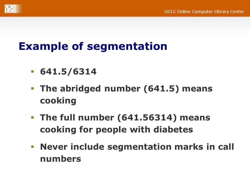 OCLC Online Computer Library Center Example of segmentation 641.5/6314 The abridged number (641.5) means cooking The full number (641.56314) means cooking for people with diabetes Never include segmentation marks in call numbers