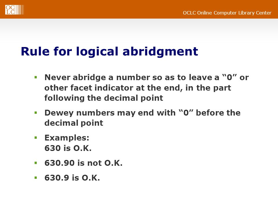 OCLC Online Computer Library Center Rule for logical abridgment Never abridge a number so as to leave a 0 or other facet indicator at the end, in the part following the decimal point Dewey numbers may end with 0 before the decimal point Examples: 630 is O.K.