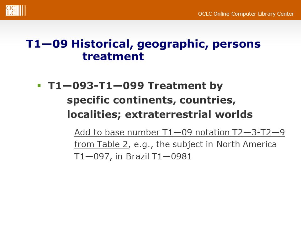 OCLC Online Computer Library Center T109 Historical, geographic, persons treatment T1093-T1099 Treatment by specific continents, countries, localities; extraterrestrial worlds Add to base number T109 notation T23-T29 from Table 2, e.g., the subject in North America T1097, in Brazil T10981