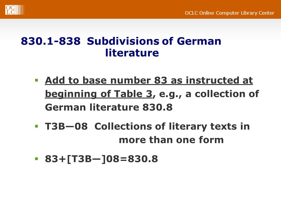 OCLC Online Computer Library Center 830.1-838 Subdivisions of German literature Add to base number 83 as instructed at beginning of Table 3, e.g., a collection of German literature 830.8 T3B08 Collections of literary texts in more than one form 83+[T3B]08=830.8