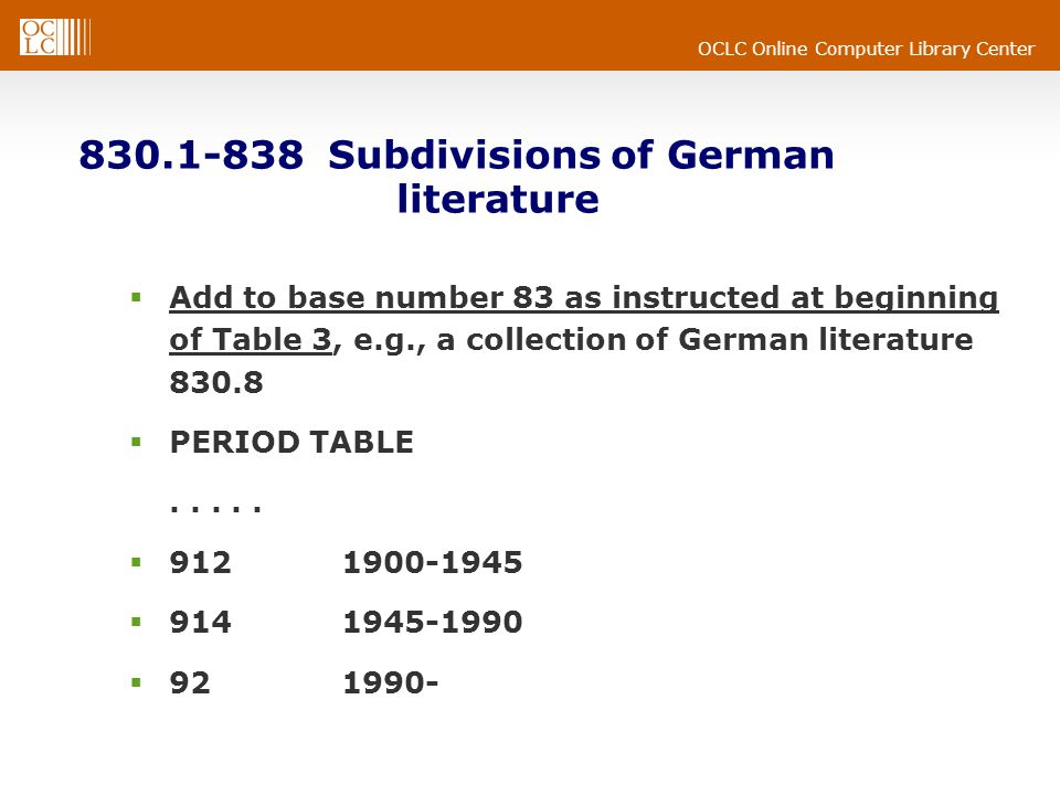 OCLC Online Computer Library Center 830.1-838 Subdivisions of German literature Add to base number 83 as instructed at beginning of Table 3, e.g., a collection of German literature 830.8 PERIOD TABLE.....