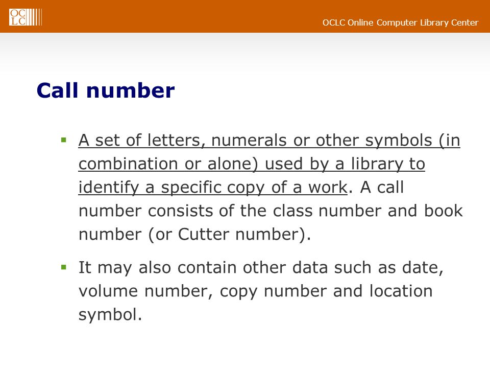 OCLC Online Computer Library Center Call number A set of letters, numerals or other symbols (in combination or alone) used by a library to identify a specific copy of a work.