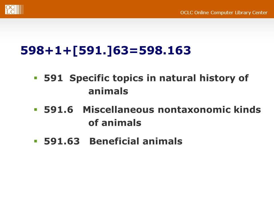 OCLC Online Computer Library Center 598+1+[591.]63=598.163 591 Specific topics in natural history of animals 591.6 Miscellaneous nontaxonomic kinds of animals 591.63 Beneficial animals