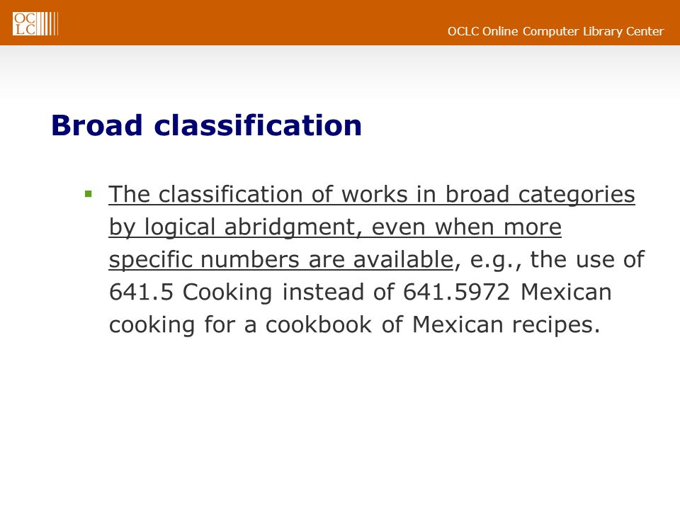 OCLC Online Computer Library Center Broad classification The classification of works in broad categories by logical abridgment, even when more specific numbers are available, e.g., the use of 641.5 Cooking instead of 641.5972 Mexican cooking for a cookbook of Mexican recipes.