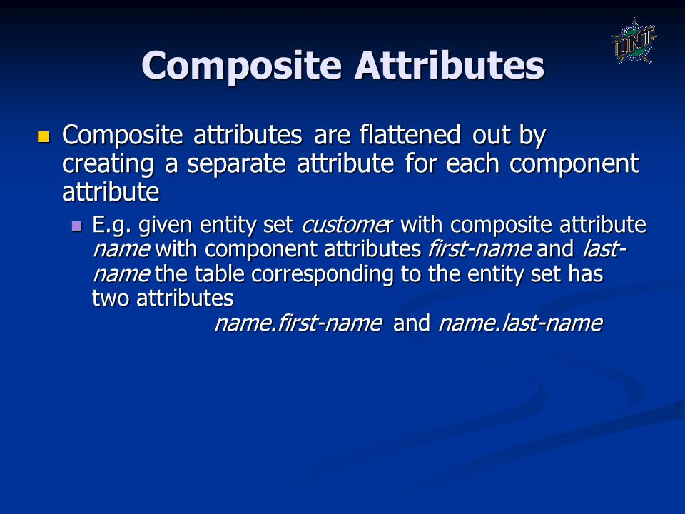 Composite Attributes Composite attributes are flattened out by creating a separate attribute for each component attribute Composite attributes are fla