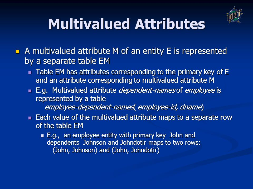 Multivalued Attributes A multivalued attribute M of an entity E is represented by a separate table EM A multivalued attribute M of an entity E is repr