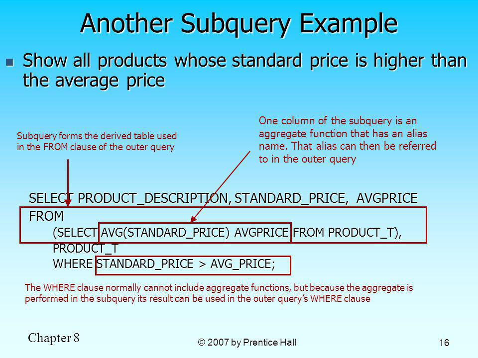 Chapter 8 © 2007 by Prentice Hall 16 Show all products whose standard price is higher than the average price Show all products whose standard price is higher than the average price SELECT PRODUCT_DESCRIPTION, STANDARD_PRICE, AVGPRICE FROM (SELECT AVG(STANDARD_PRICE) AVGPRICE FROM PRODUCT_T), PRODUCT_T WHERE STANDARD_PRICE > AVG_PRICE; Another Subquery Example The WHERE clause normally cannot include aggregate functions, but because the aggregate is performed in the subquery its result can be used in the outer querys WHERE clause One column of the subquery is an aggregate function that has an alias name.