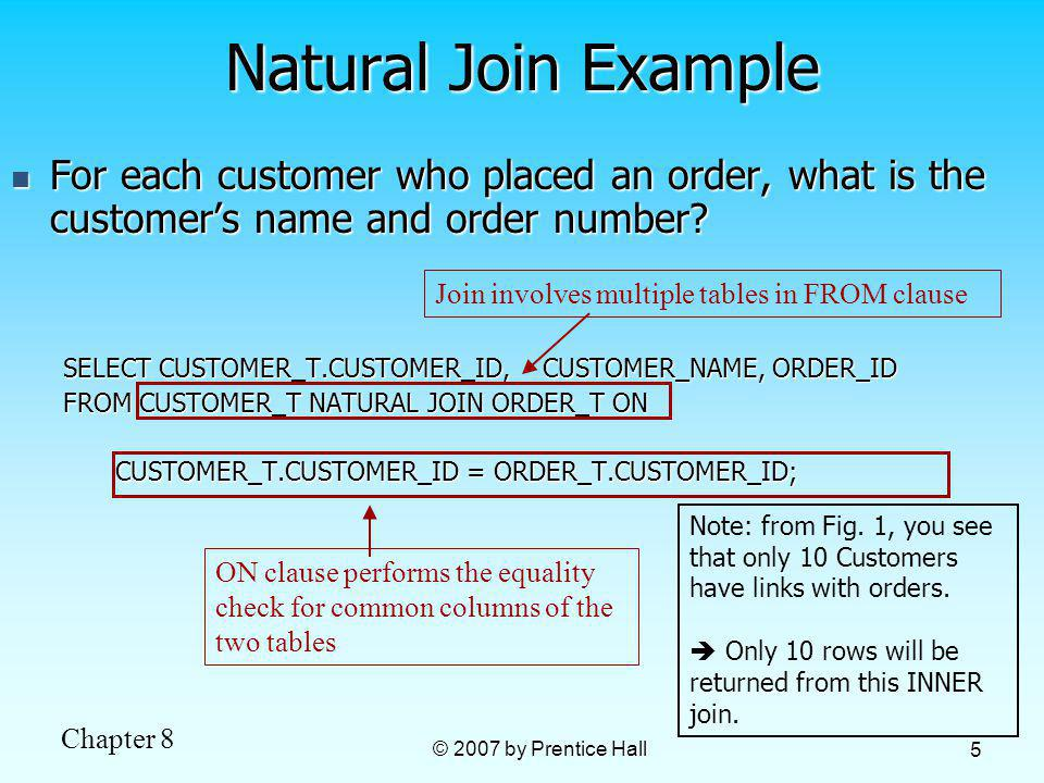 Chapter 8 © 2007 by Prentice Hall 5 For each customer who placed an order, what is the customers name and order number? For each customer who placed a