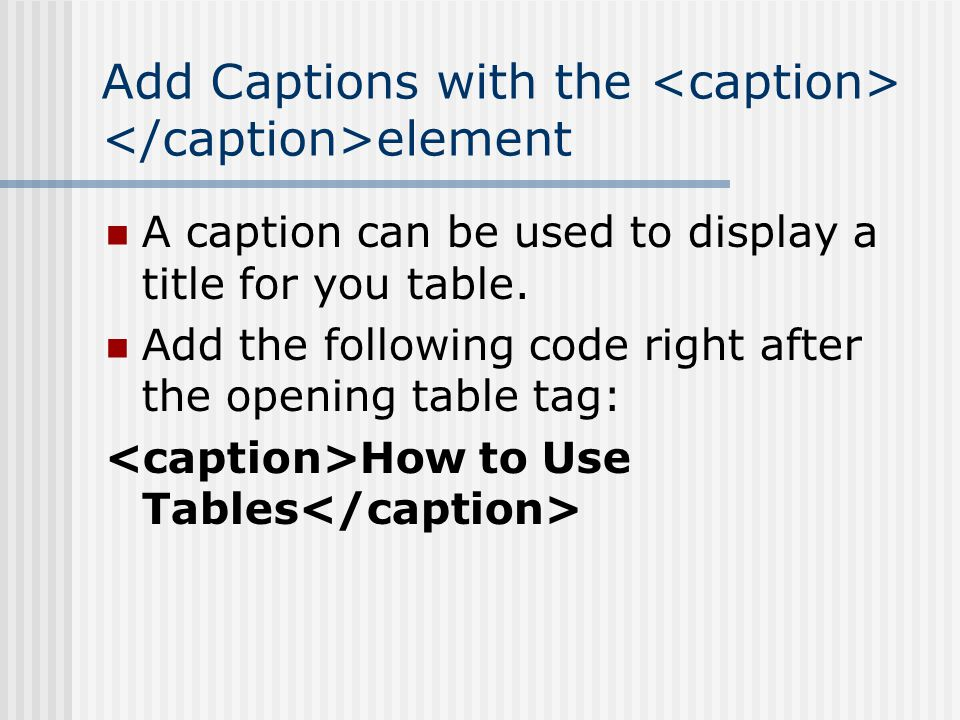 Add Captions with the element A caption can be used to display a title for you table.