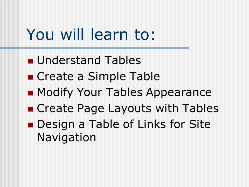 You will learn to: Understand Tables Create a Simple Table Modify Your Tables Appearance Create Page Layouts with Tables Design a Table of Links for Site Navigation