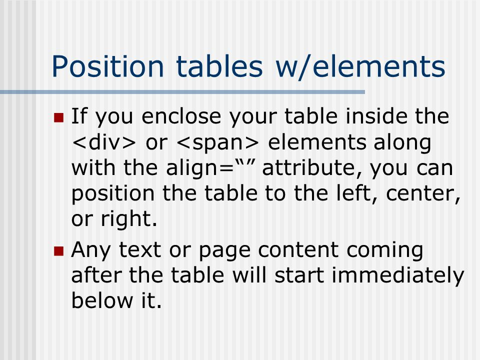 Position tables w/elements If you enclose your table inside the or elements along with the align= attribute, you can position the table to the left, center, or right.