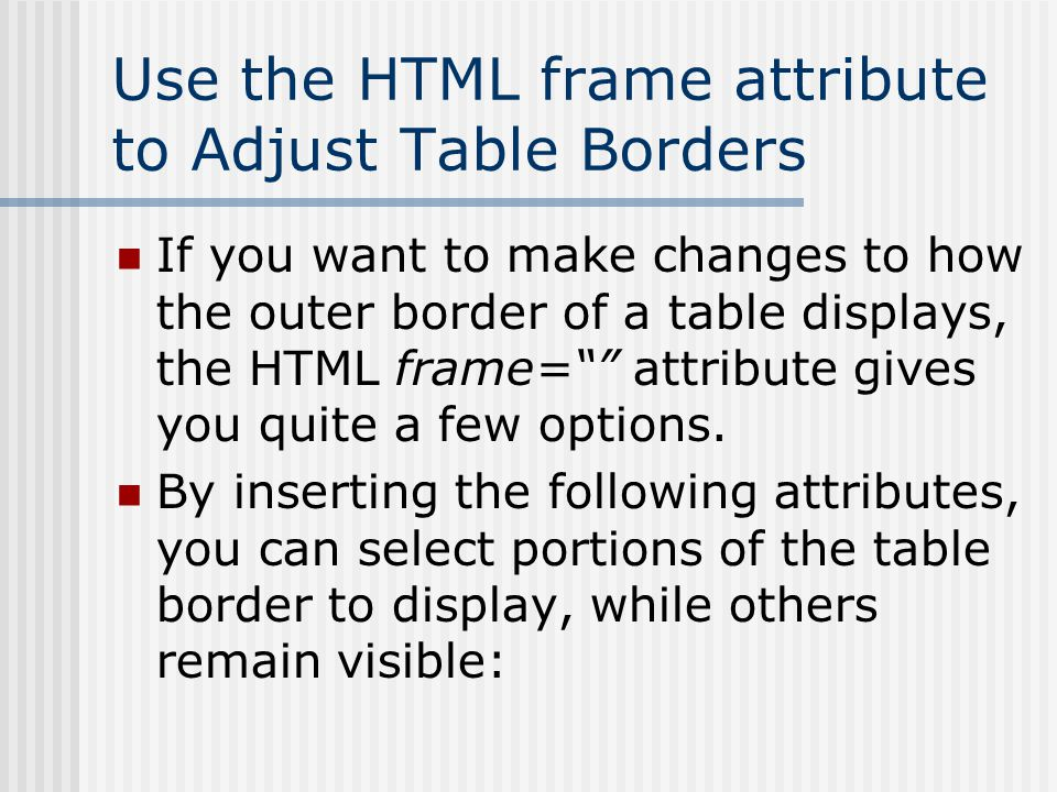 Use the HTML frame attribute to Adjust Table Borders If you want to make changes to how the outer border of a table displays, the HTML frame= attribute gives you quite a few options.