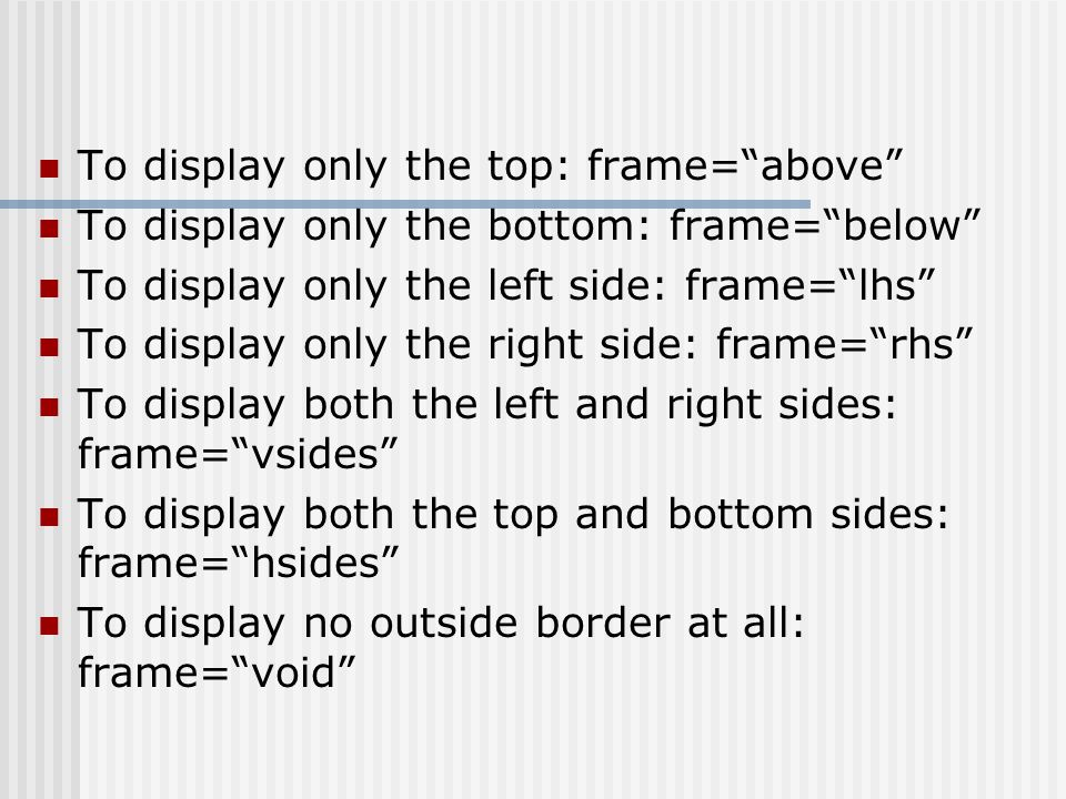 To display only the top: frame=above To display only the bottom: frame=below To display only the left side: frame=lhs To display only the right side: frame=rhs To display both the left and right sides: frame=vsides To display both the top and bottom sides: frame=hsides To display no outside border at all: frame=void