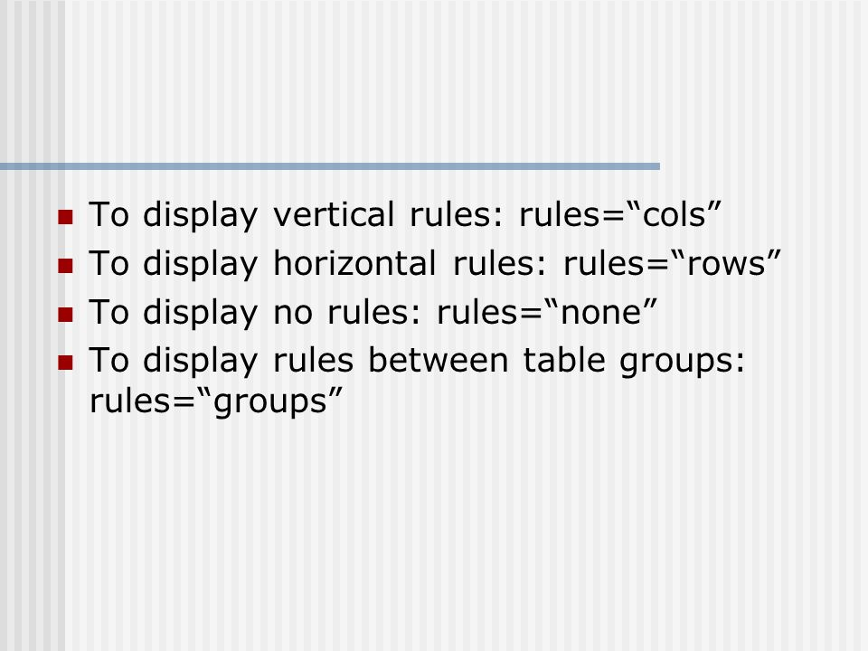 To display vertical rules: rules=cols To display horizontal rules: rules=rows To display no rules: rules=none To display rules between table groups: rules=groups