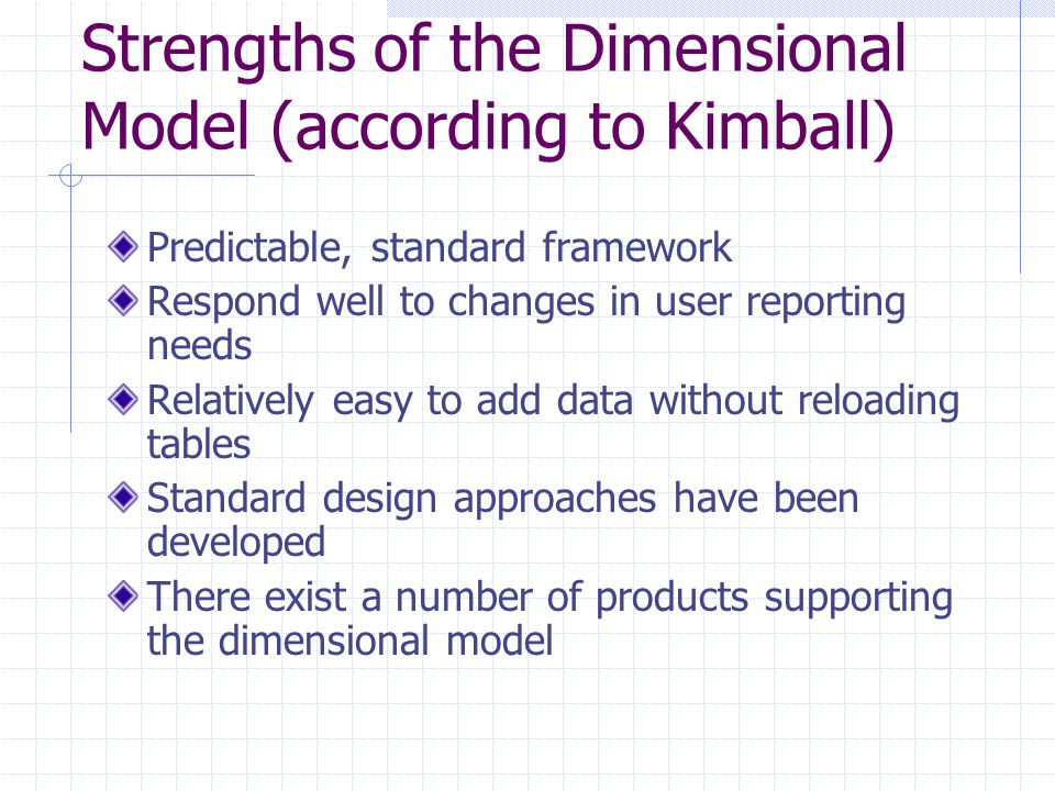Strengths of the Dimensional Model (according to Kimball) Predictable, standard framework Respond well to changes in user reporting needs Relatively e