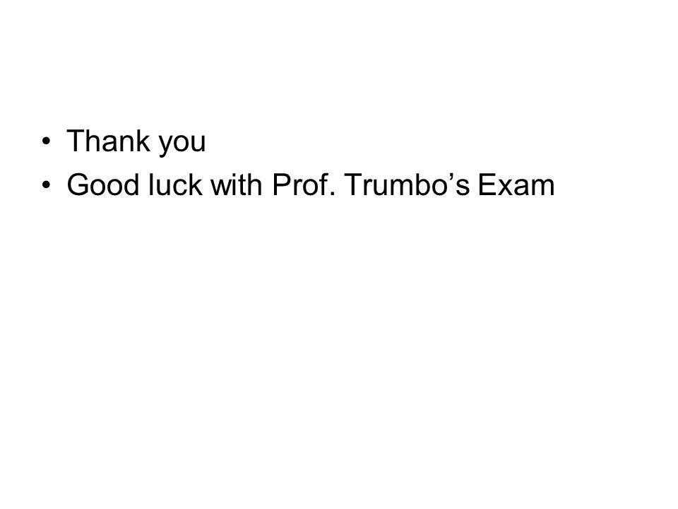 Thank you Good luck with Prof. Trumbos Exam