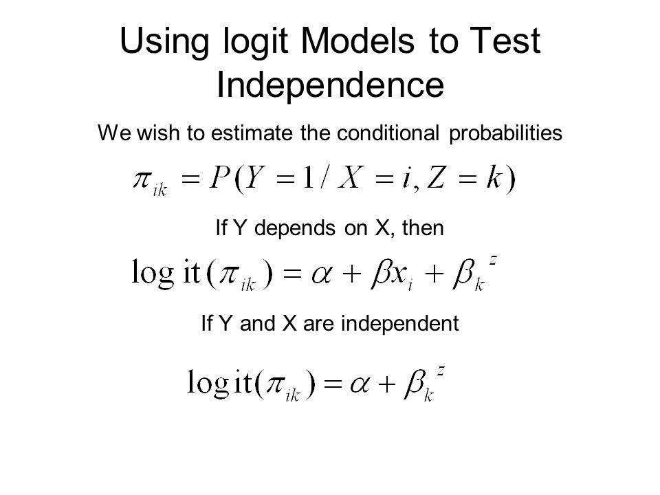 Using logit Models to Test Independence We wish to estimate the conditional probabilities If Y depends on X, then If Y and X are independent