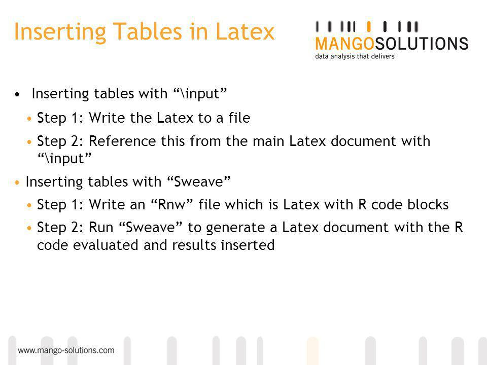 Inserting Tables in Latex Inserting tables with \input Step 1: Write the Latex to a file Step 2: Reference this from the main Latex document with \input Inserting tables with Sweave Step 1: Write an Rnw file which is Latex with R code blocks Step 2: Run Sweave to generate a Latex document with the R code evaluated and results inserted