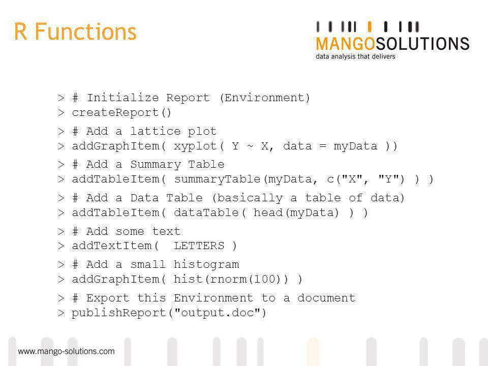 R Functions > # Initialize Report (Environment) > createReport() > # Add a lattice plot > addGraphItem( xyplot( Y ~ X, data = myData )) > # Add a Summ