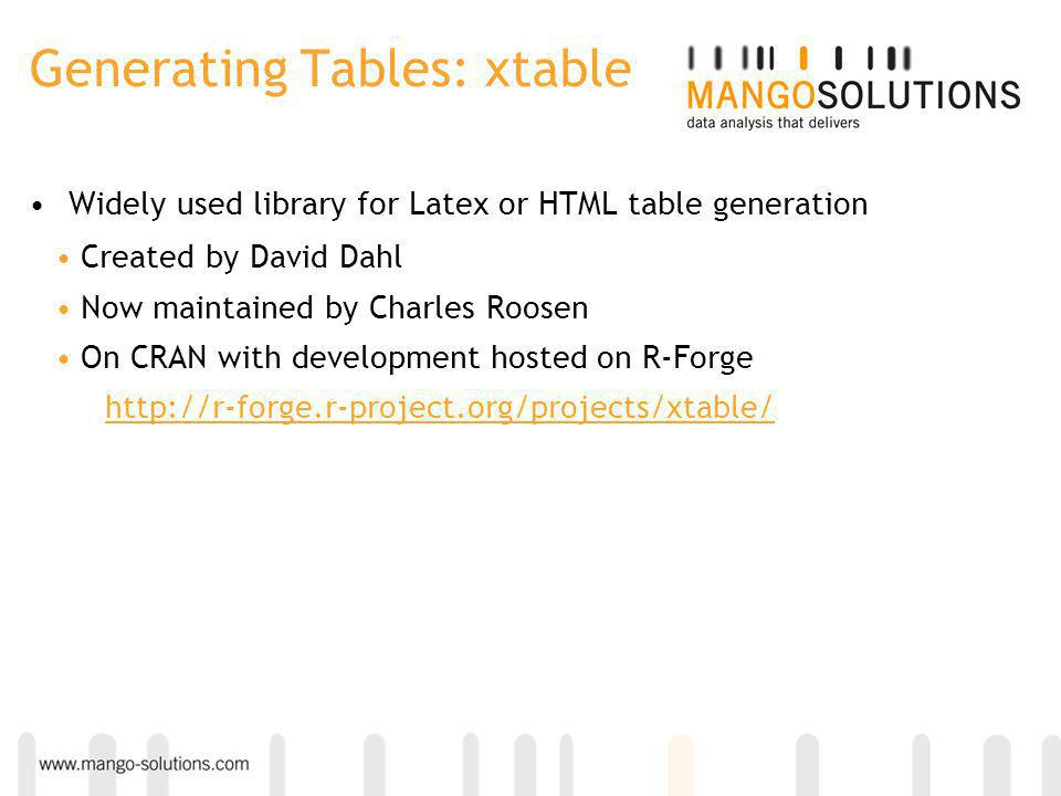 Generating Tables: xtable Widely used library for Latex or HTML table generation Created by David Dahl Now maintained by Charles Roosen On CRAN with development hosted on R-Forge http://r-forge.r-project.org/projects/xtable/