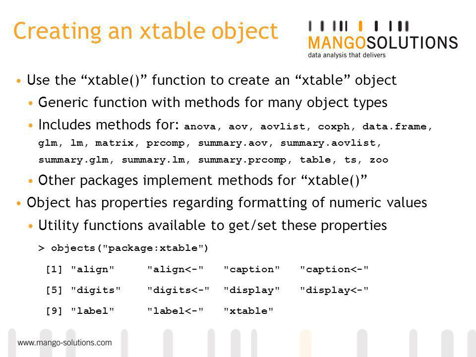 Creating an xtable object Use the xtable() function to create an xtable object Generic function with methods for many object types Includes methods for: anova, aov, aovlist, coxph, data.frame, glm, lm, matrix, prcomp, summary.aov, summary.aovlist, summary.glm, summary.lm, summary.prcomp, table, ts, zoo Other packages implement methods for xtable() Object has properties regarding formatting of numeric values Utility functions available to get/set these properties > objects( package:xtable ) [1] align align<- caption caption<- [5] digits digits<- display display<- [9] label label<- xtable