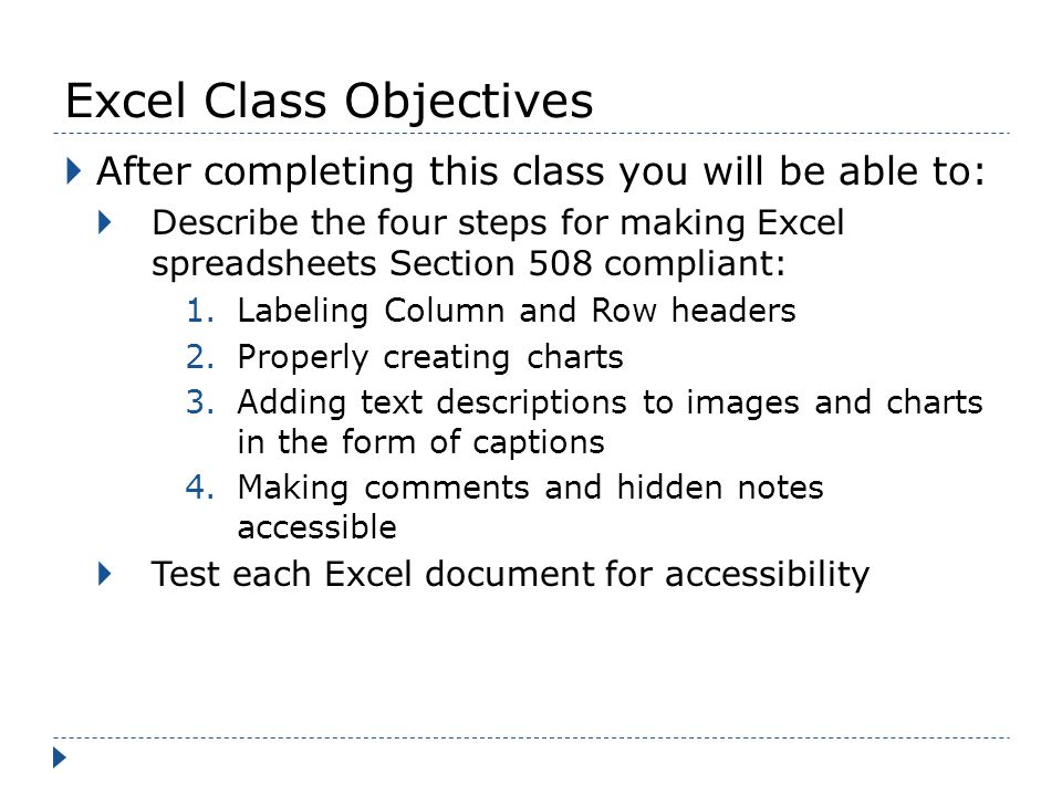 Excel Class Objectives After completing this class you will be able to: Describe the four steps for making Excel spreadsheets Section 508 compliant: 1.Labeling Column and Row headers 2.Properly creating charts 3.Adding text descriptions to images and charts in the form of captions 4.Making comments and hidden notes accessible Test each Excel document for accessibility