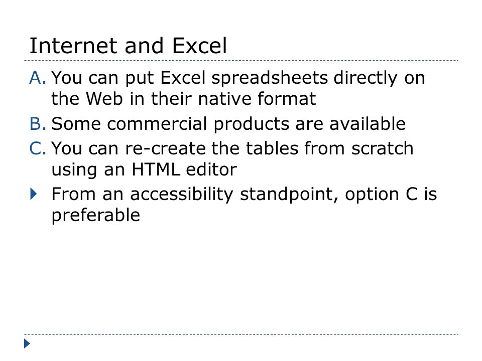 Internet and Excel A.You can put Excel spreadsheets directly on the Web in their native format B.Some commercial products are available C.You can re-create the tables from scratch using an HTML editor From an accessibility standpoint, option C is preferable