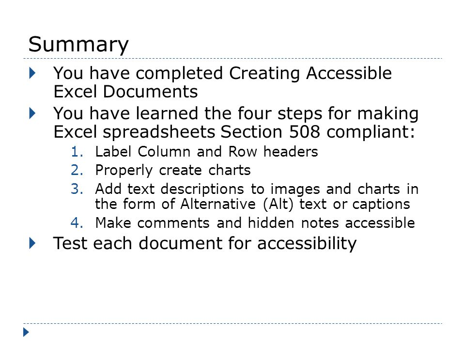 Summary You have completed Creating Accessible Excel Documents You have learned the four steps for making Excel spreadsheets Section 508 compliant: 1.Label Column and Row headers 2.Properly create charts 3.Add text descriptions to images and charts in the form of Alternative (Alt) text or captions 4.Make comments and hidden notes accessible Test each document for accessibility