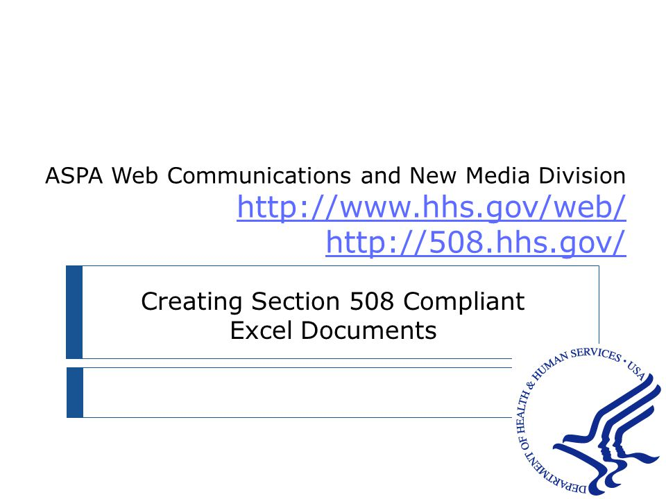 ASPA Web Communications and New Media Division http://www.hhs.gov/web/ http://508.hhs.gov/ http://www.hhs.gov/web/ http://508.hhs.gov/ Creating Section 508 Compliant Excel Documents