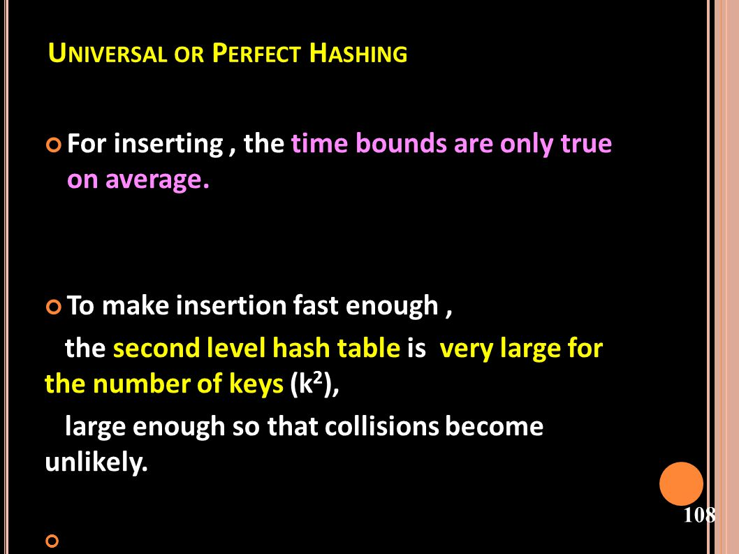 109 SECOND LEVEL HASH TABLES This is not a problem with table size because the first level hash distributes keys evenly so that on average second level hash tables are still relatively small.