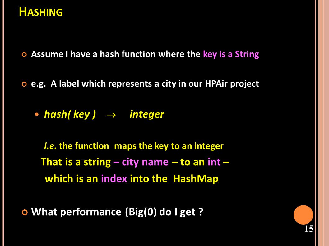 16 H ASH T ABLES - C ONSTRAINTS Initial Constraints – hash a key to an integer The hashcode of a Key must be unique Keys must lie in a small range for storage efficiency, keys must be dense in the range - If theyre sparse (lots of gaps between values), a lot of space is used to obtain speed