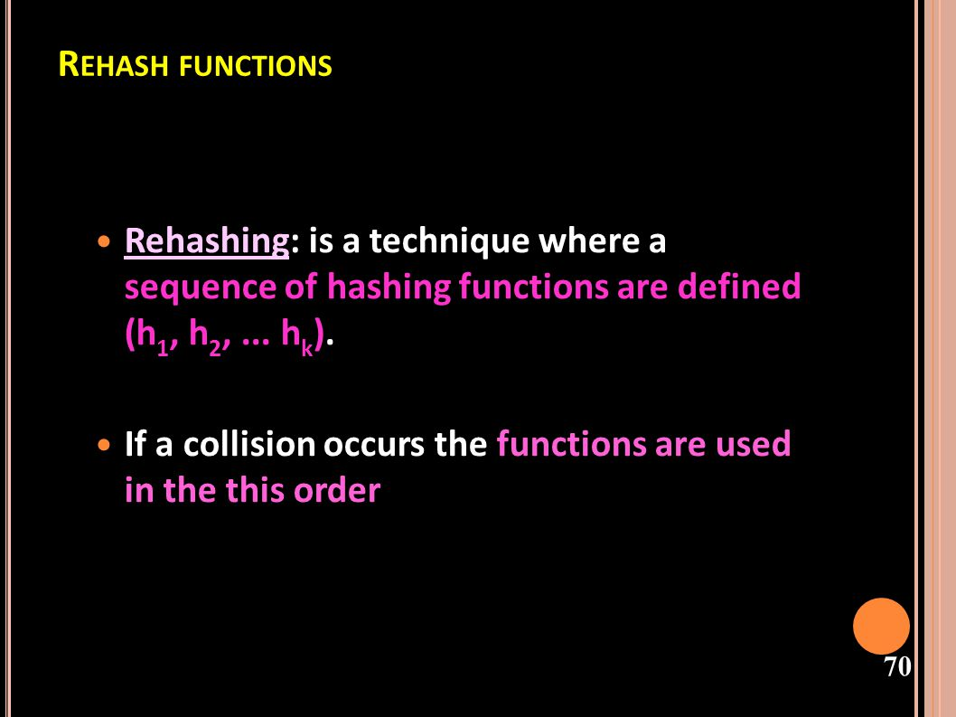 71 Hash 2(j) - second hash function Ì Use a second hash function - Re-Hashing hash(k) == hash(j) k stored first Adding j Calculate hash(j) Find k first Calculate hash2(j) where hash2 is some other hash function Repeat until we find an empty slot Put j in it