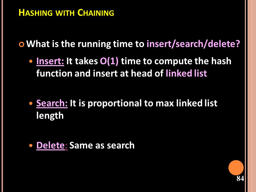 85 E FFICIENCY OF CHAINING Therefore, if we have a bad hash function, all n keys may hash to the same table index giving an O(n) run-time.