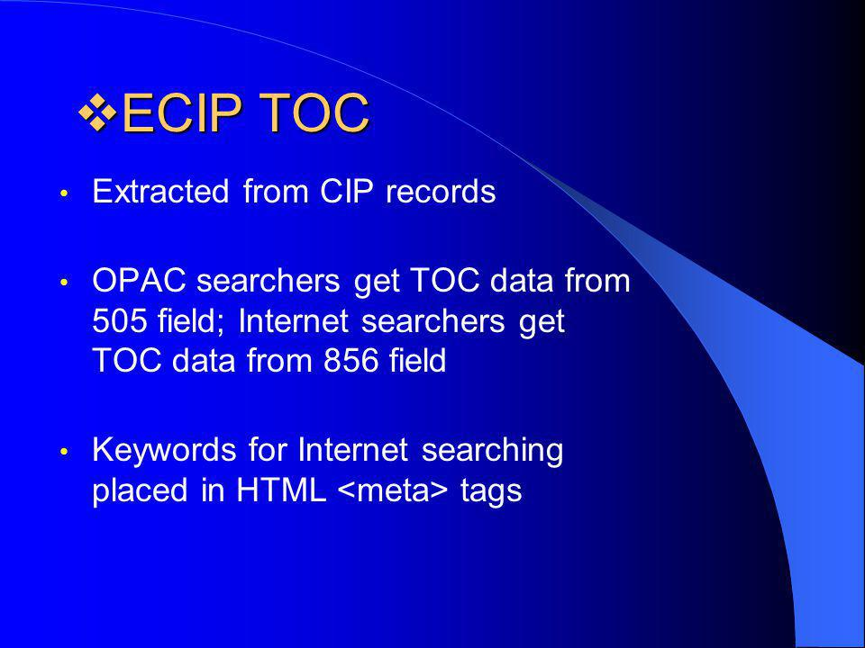 ECIP TOC ECIP TOC Extracted from CIP records OPAC searchers get TOC data from 505 field; Internet searchers get TOC data from 856 field Keywords for Internet searching placed in HTML tags