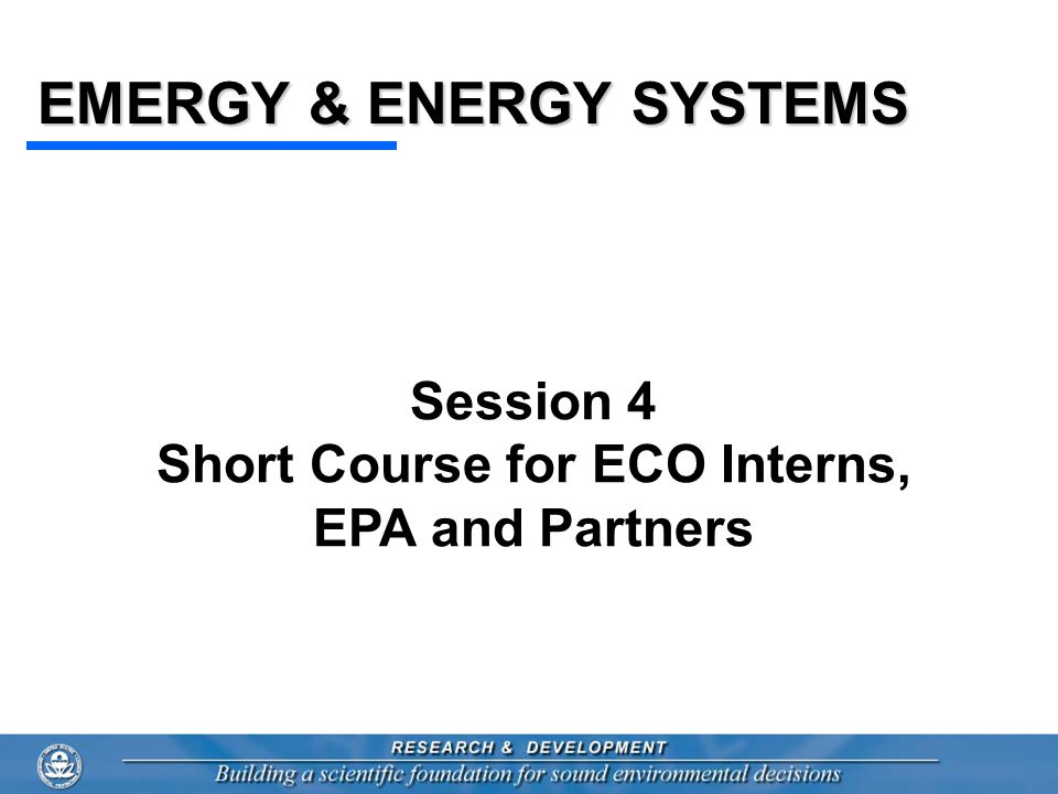 EMERGY & ENERGY SYSTEMS Session 4 Short Course for ECO Interns, EPA and Partners
