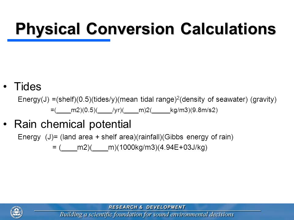 Physical Conversion Calculations Tides Energy(J) =(shelf)(0.5)(tides/y)(mean tidal range) 2 (density of seawater) (gravity) =(____m2)(0.5)(____/yr)(____m)2(_____kg/m3)(9.8m/s2) Rain chemical potential Energy (J)= (land area + shelf area)(rainfall)(Gibbs energy of rain) = (____m2)(____m)(1000kg/m3)(4.94E+03J/kg)