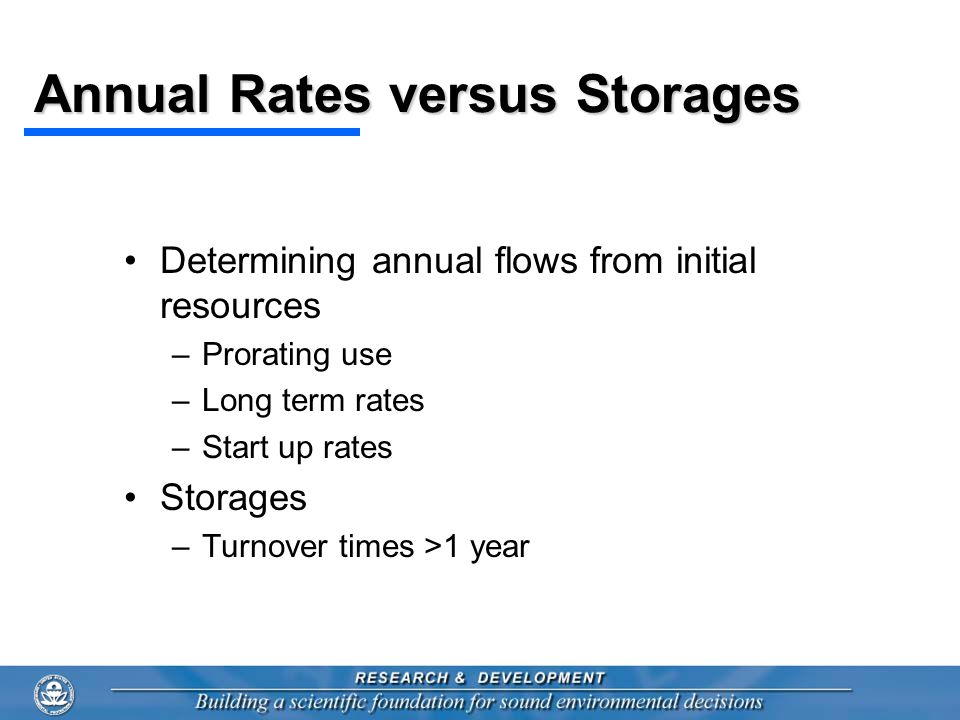 Annual Rates versus Storages Determining annual flows from initial resources –Prorating use –Long term rates –Start up rates Storages –Turnover times
