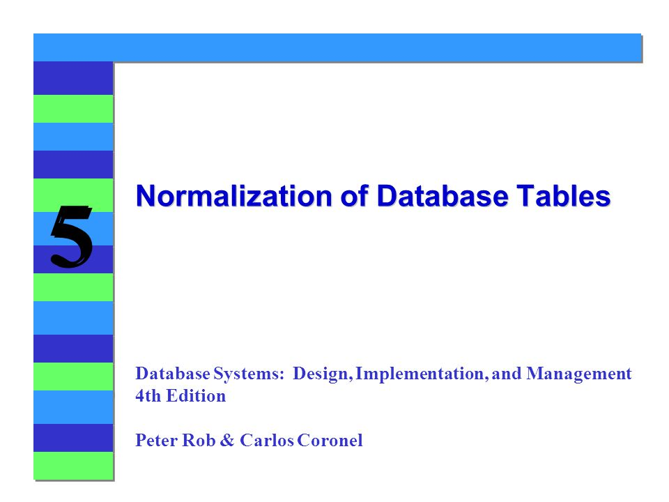 5 5 Normalization of Database Tables Database Systems: Design, Implementation, and Management 4th Edition Peter Rob & Carlos Coronel