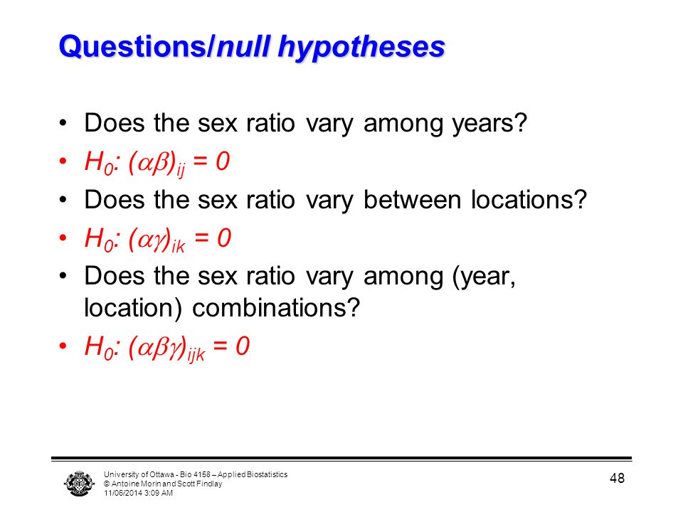 University of Ottawa - Bio 4158 – Applied Biostatistics © Antoine Morin and Scott Findlay 11/06/2014 3:11 AM 48 Questions/null hypotheses Does the sex